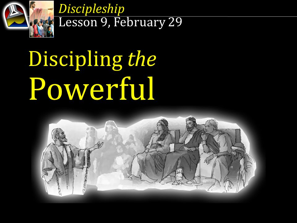 Discipleship Lesson 9, February 29 Discipleship Lesson 9, February 29 Discipling the Powerful