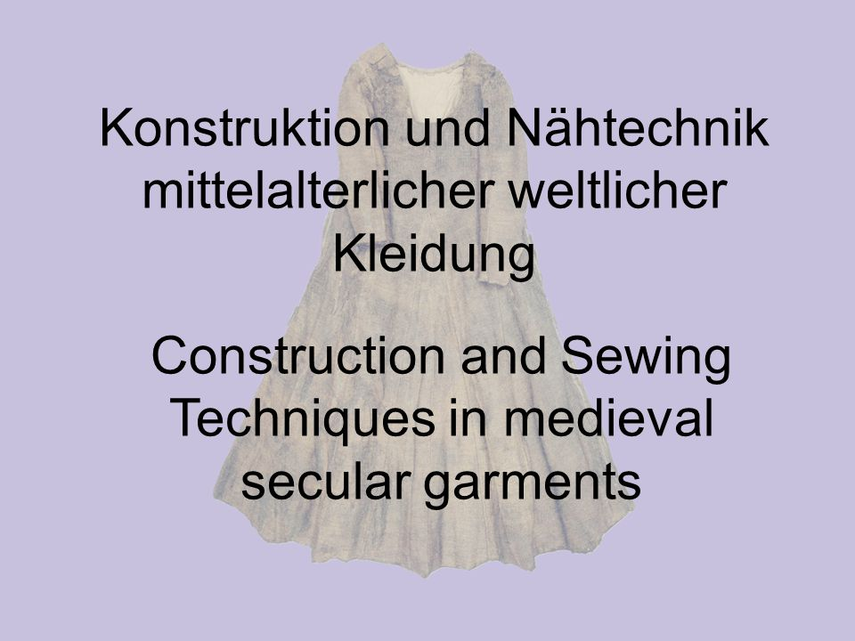 Konstruktion und Nähtechnik mittelalterlicher weltlicher Kleidung Construction and Sewing Techniques in medieval secular garments
