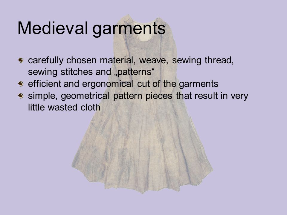 "Medieval garments carefully chosen material, weave, sewing thread, sewing stitches and ""patterns efficient and ergonomical cut of the garments simple, geometrical pattern pieces that result in very little wasted cloth"