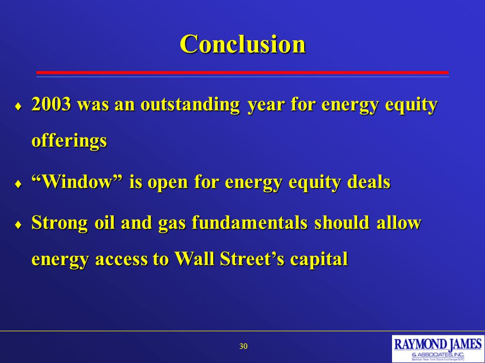"""Conclusion 30  2003 was an outstanding year for energy equity offerings  """"Window"""" is open for energy equity deals  Strong oil and gas fundamentals"""