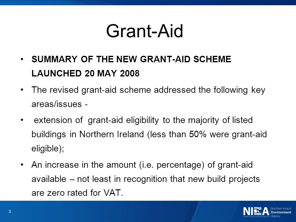 Grant-Aid SUMMARY OF THE NEW GRANT-AID SCHEME LAUNCHED 20 MAY 2008 The revised grant-aid scheme addressed the following key areas/issues - extension of grant-aid eligibility to the majority of listed buildings in Northern Ireland (less than 50% were grant-aid eligible); An increase in the amount (i.e.
