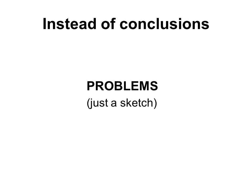 Instead of conclusions PROBLEMS (just a sketch)