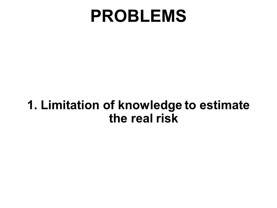 PROBLEMS 1. Limitation of knowledge to estimate the real risk