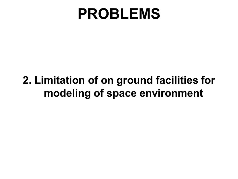 PROBLEMS 2. Limitation of on ground facilities for modeling of space environment