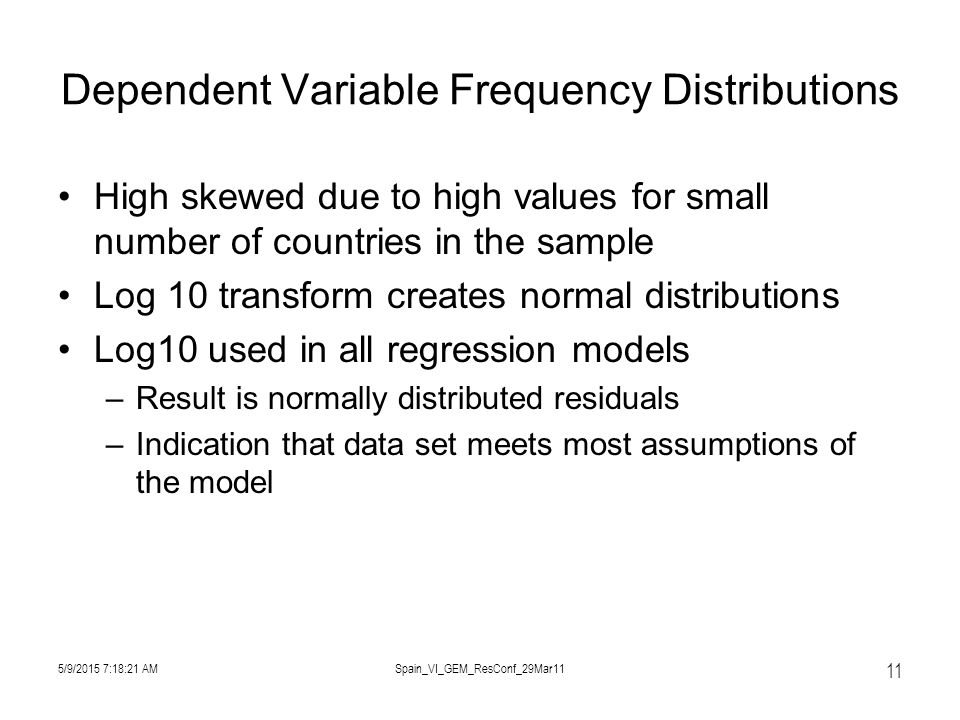 5/9/2015 7:19:57 AMSpain_VI_GEM_ResConf_29Mar11 11 Dependent Variable Frequency Distributions High skewed due to high values for small number of countries in the sample Log 10 transform creates normal distributions Log10 used in all regression models –Result is normally distributed residuals –Indication that data set meets most assumptions of the model