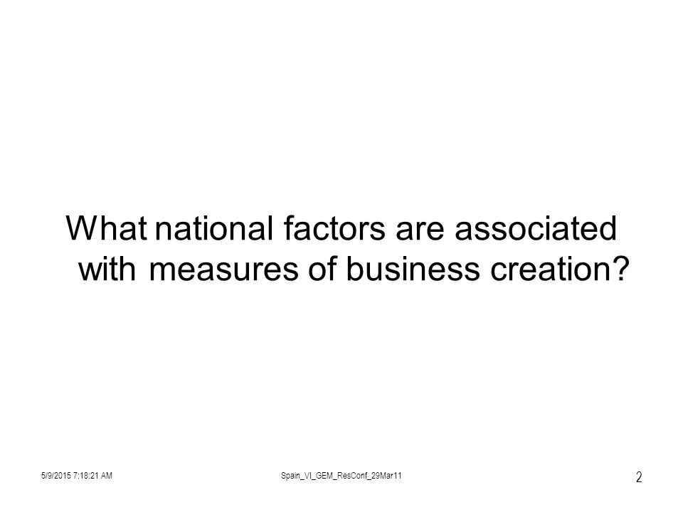 5/9/2015 7:19:57 AMSpain_VI_GEM_ResConf_29Mar11 2 What national factors are associated with measures of business creation