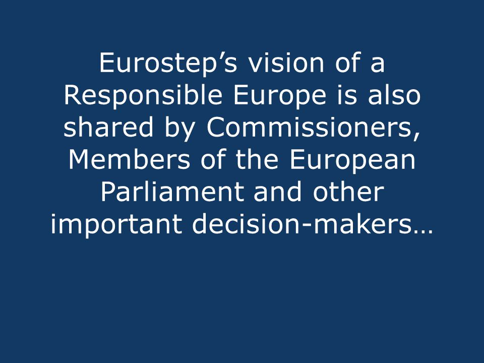 Eurostep's vision of a Responsible Europe is also shared by Commissioners, Members of the European Parliament and other important decision-makers…