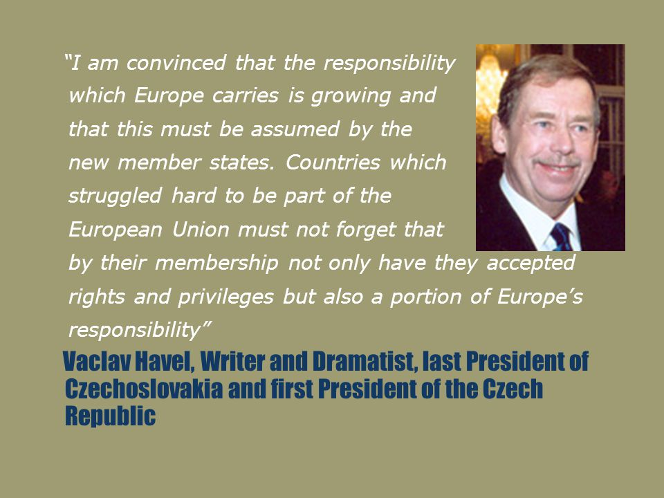 """I am convinced that the responsibility which Europe carries is growing and that this must be assumed by the new member states. Countries which strugg"