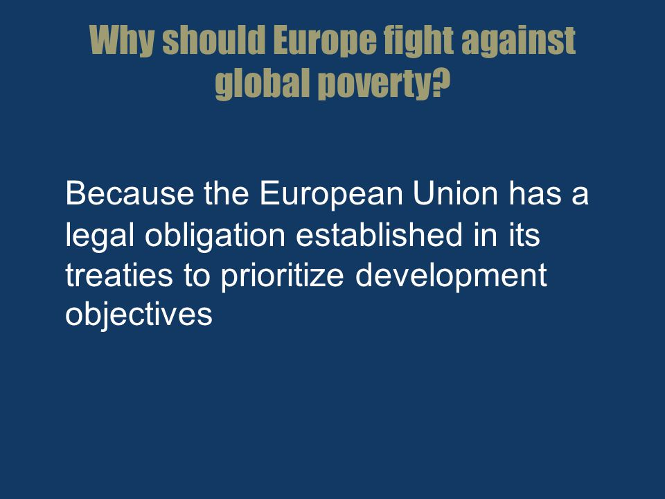 Why should Europe fight against global poverty? Because the European Union has a legal obligation established in its treaties to prioritize developmen