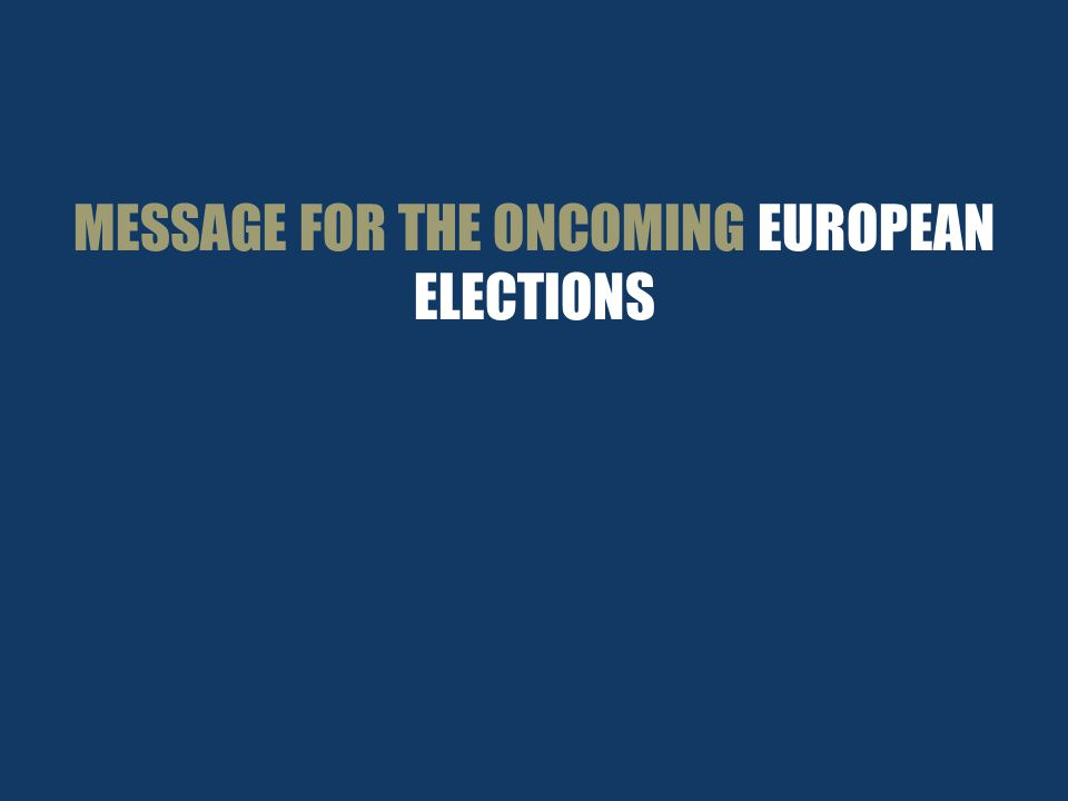 MESSAGE FOR THE ONCOMING EUROPEAN ELECTIONS