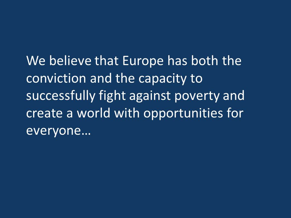 We believe that Europe has both the conviction and the capacity to successfully fight against poverty and create a world with opportunities for everyo