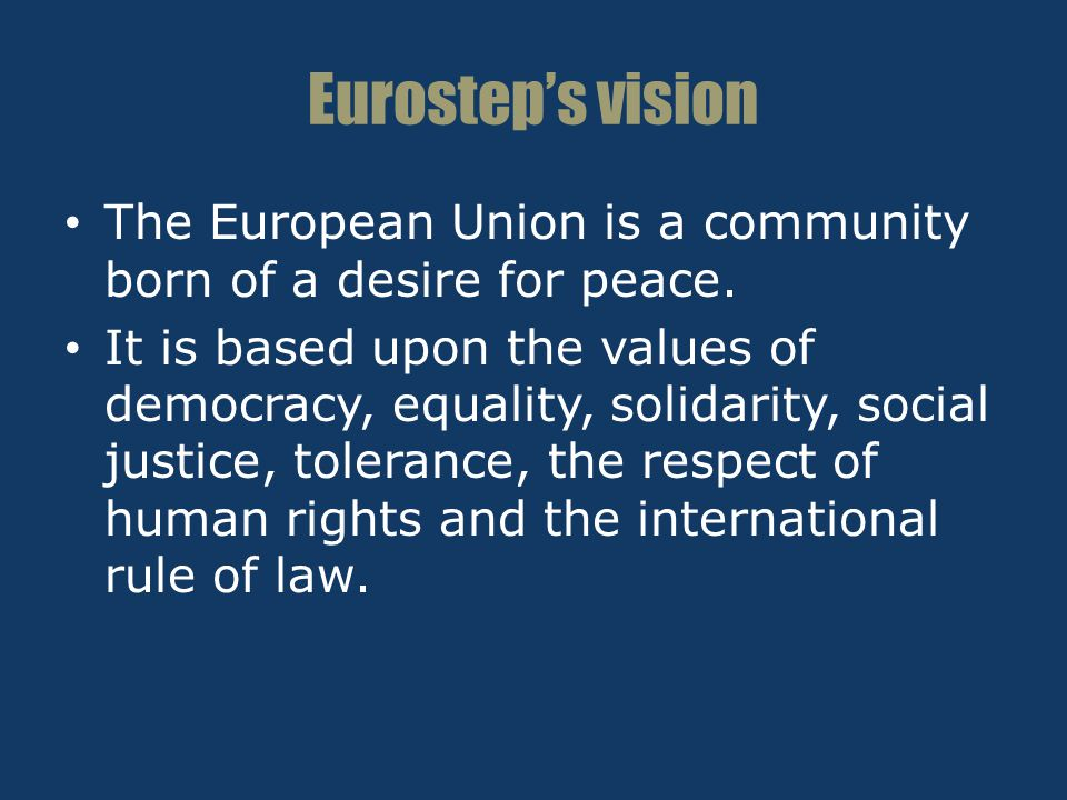 Eurostep's vision The European Union is a community born of a desire for peace. It is based upon the values of democracy, equality, solidarity, social