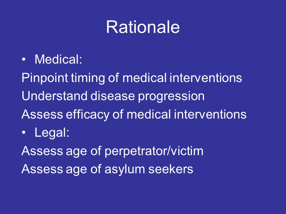 Rationale Medical: Pinpoint timing of medical interventions Understand disease progression Assess efficacy of medical interventions Legal: Assess age of perpetrator/victim Assess age of asylum seekers