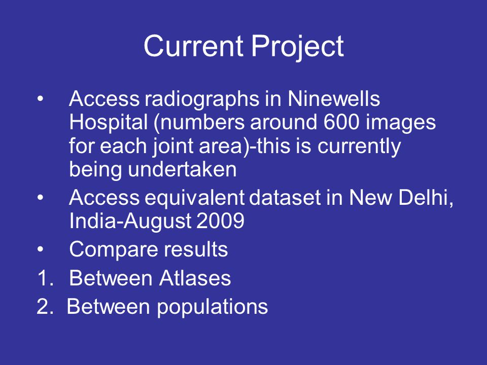 Current Project Access radiographs in Ninewells Hospital (numbers around 600 images for each joint area)-this is currently being undertaken Access equivalent dataset in New Delhi, India-August 2009 Compare results 1.Between Atlases 2.