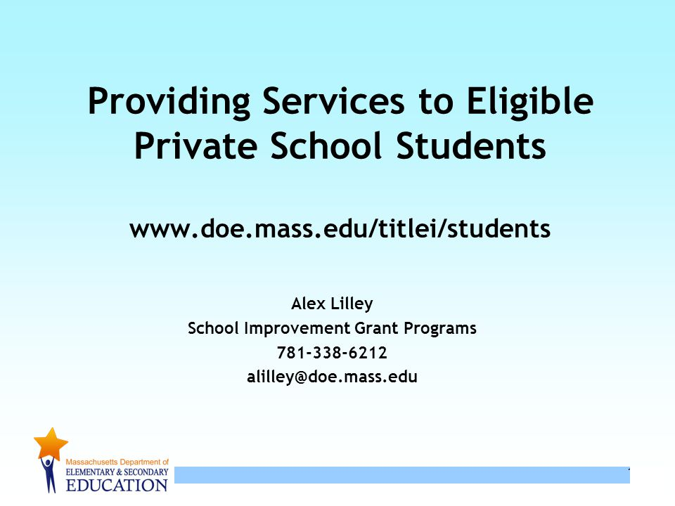 1 1 Providing Services to Eligible Private School Students www.doe.mass.edu/titlei/students Alex Lilley School Improvement Grant Programs 781-338-6212 alilley@doe.mass.edu