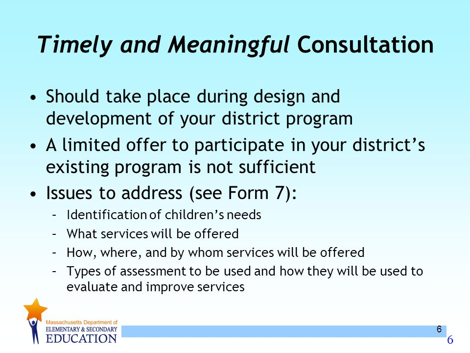 6 6 Timely and Meaningful Consultation Should take place during design and development of your district program A limited offer to participate in your district's existing program is not sufficient Issues to address (see Form 7): –Identification of children's needs –What services will be offered –How, where, and by whom services will be offered –Types of assessment to be used and how they will be used to evaluate and improve services