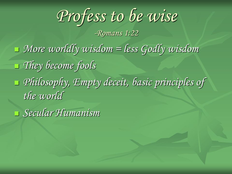 Profess to be wise -Romans 1:22 More worldly wisdom = less Godly wisdom More worldly wisdom = less Godly wisdom They become fools They become fools Philosophy, Empty deceit, basic principles of the world Philosophy, Empty deceit, basic principles of the world Secular Humanism Secular Humanism