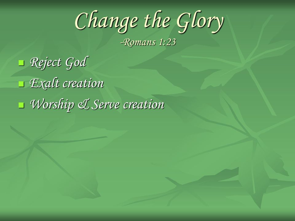 Change the Glory -Romans 1:23 Reject God Reject God Exalt creation Exalt creation Worship & Serve creation Worship & Serve creation