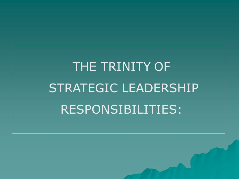 THE TRINITY OF STRATEGIC LEADERSHIP RESPONSIBILITIES: