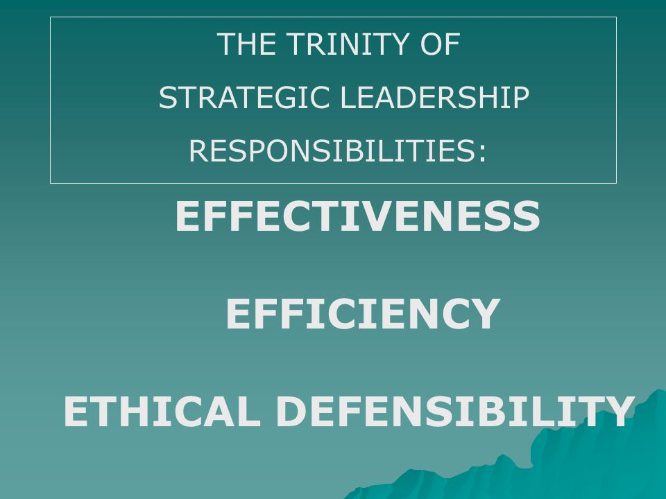 THE TRINITY OF STRATEGIC LEADERSHIP RESPONSIBILITIES: EFFECTIVENESS EFFICIENCY ETHICAL DEFENSIBILITY