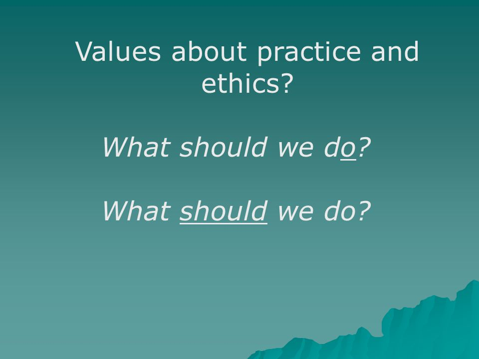 Values about practice and ethics? What should we do?