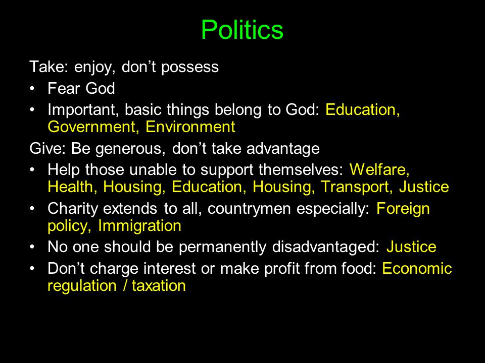 Politics Take: enjoy, don't possess Fear God Important, basic things belong to God: Education, Government, Environment Give: Be generous, don't take advantage Help those unable to support themselves: Welfare, Health, Housing, Education, Housing, Transport, Justice Charity extends to all, countrymen especially: Foreign policy, Immigration No one should be permanently disadvantaged: Justice Don't charge interest or make profit from food: Economic regulation / taxation