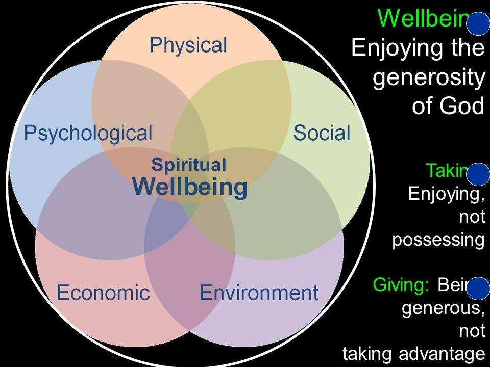 Spiritual Wellbeing Enjoying the generosity of God Taking: Enjoying, not possessing Giving: Being generous, not taking advantage