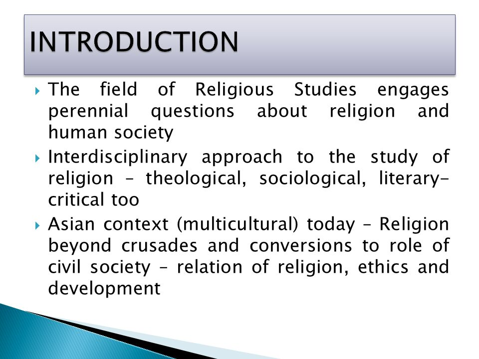  The field of Religious Studies engages perennial questions about religion and human society  Interdisciplinary approach to the study of religion – theological, sociological, literary- critical too  Asian context (multicultural) today – Religion beyond crusades and conversions to role of civil society – relation of religion, ethics and development