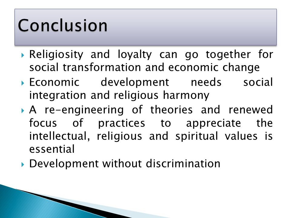  Religiosity and loyalty can go together for social transformation and economic change  Economic development needs social integration and religious harmony  A re-engineering of theories and renewed focus of practices to appreciate the intellectual, religious and spiritual values is essential  Development without discrimination