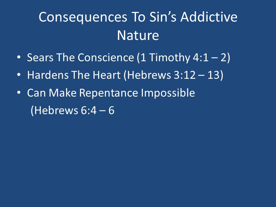 Consequences To Sin's Addictive Nature Sears The Conscience (1 Timothy 4:1 – 2) Hardens The Heart (Hebrews 3:12 – 13) Can Make Repentance Impossible (Hebrews 6:4 – 6