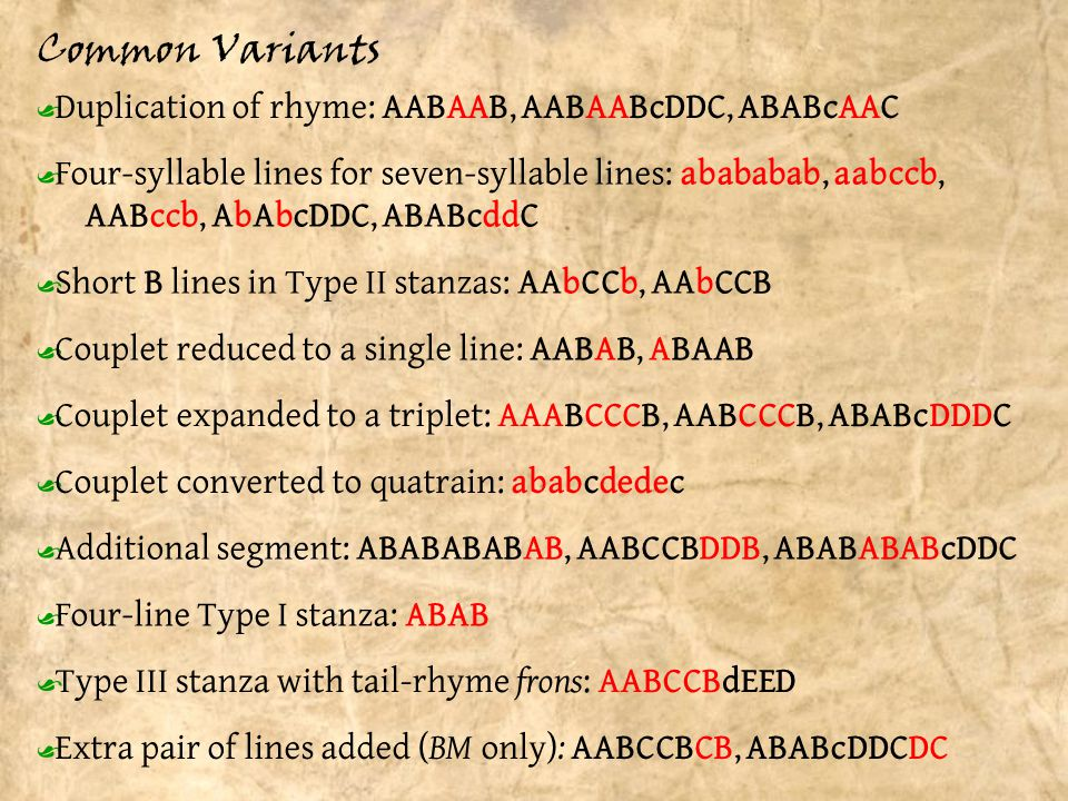 Common Variants Ÿ Short B lines in Type II stanzas: AAbCCb, AAbCCB Ÿ Four-syllable lines for seven-syllable lines: abababab, aabccb, AABccb, AbAbcDDC, ABABcddC Ÿ Four-line Type I stanza: ABAB Ÿ Couplet reduced to a single line: AABAB, ABAAB Ÿ Couplet expanded to a triplet: AAABCCCB, AABCCCB, ABABcDDDC Ÿ Additional segment: ABABABABAB, AABCCBDDB, ABABABABcDDC Ÿ Extra pair of lines added ( BM only) : AABCCBCB, ABABcDDCDC Ÿ Couplet converted to quatrain: ababcdedec Ÿ Duplication of rhyme: AABAAB, AABAABcDDC, ABABcAAC Ÿ Type III stanza with tail-rhyme frons : AABCCBdEED