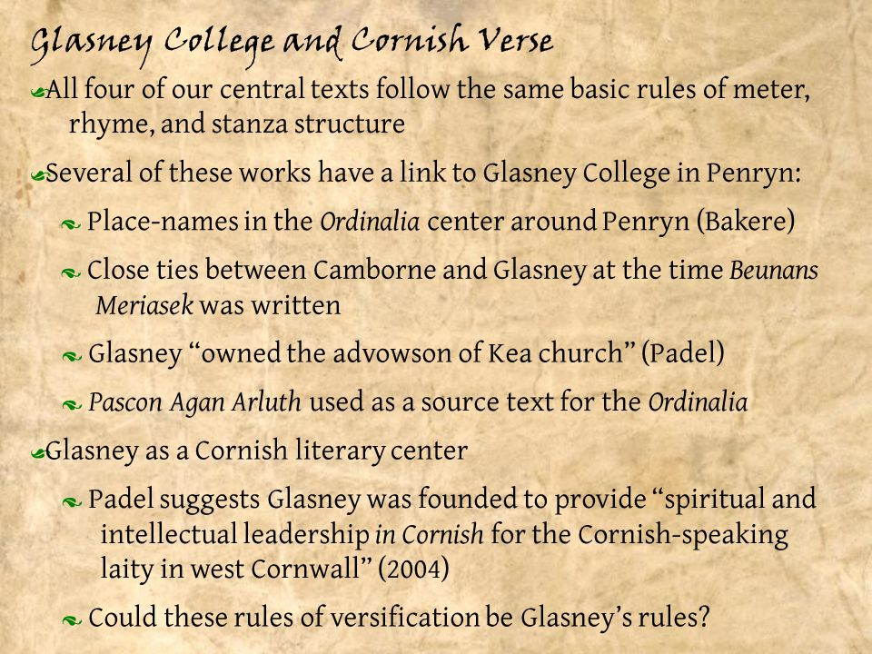 Glasney College and Cornish Verse Ÿ All four of our central texts follow the same basic rules of meter, rhyme, and stanza structure · Place-names in the Ordinalia center around Penryn (Bakere) Ÿ Several of these works have a link to Glasney College in Penryn: Ÿ Glasney as a Cornish literary center · Close ties between Camborne and Glasney at the time Beunans Meriasek was written · Glasney owned the advowson of Kea church (Padel) · Pascon Agan Arluth used as a source text for the Ordinalia · Padel suggests Glasney was founded to provide spiritual and intellectual leadership in Cornish for the Cornish-speaking laity in west Cornwall (2004) · Could these rules of versification be Glasney's rules