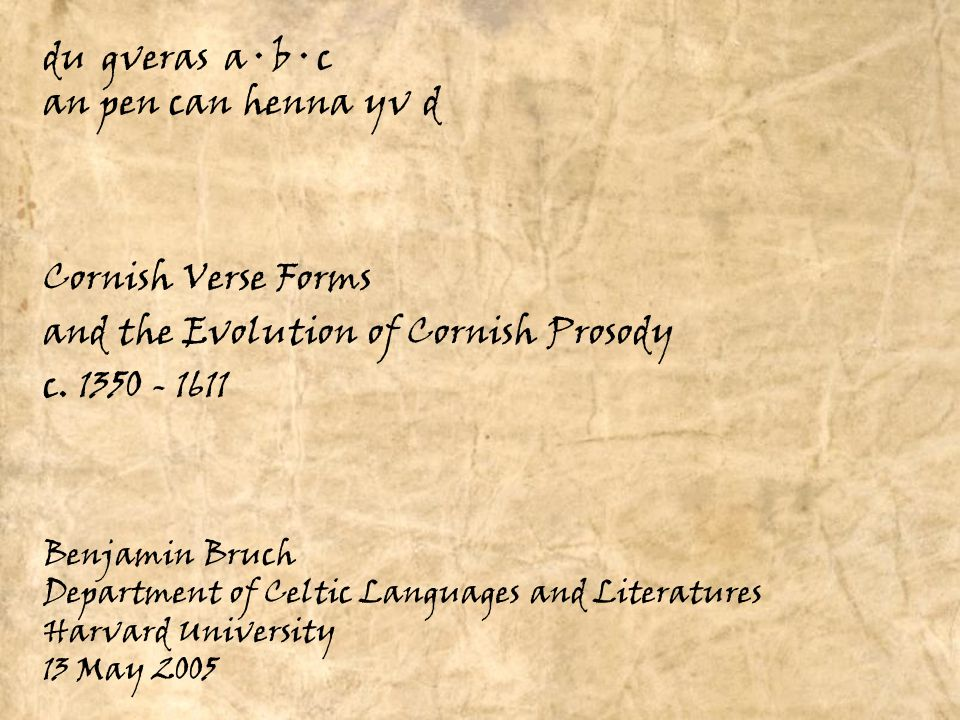 du gveras a · b · c an pen can henna yv d Cornish Verse Forms Benjamin Bruch Department of Celtic Languages and Literatures Harvard University 13 May 2005 and the Evolution of Cornish Prosody c.