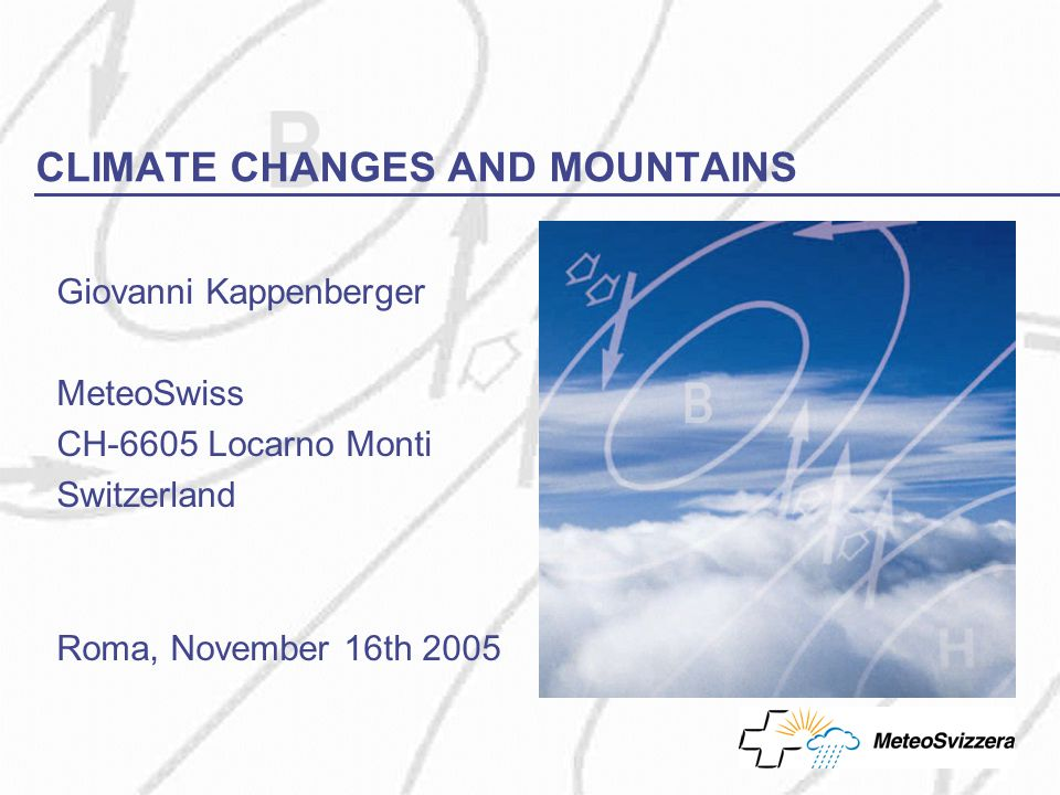 CLIMATE CHANGES AND MOUNTAINS Giovanni Kappenberger MeteoSwiss CH-6605 Locarno Monti Switzerland Roma, November 16th 2005