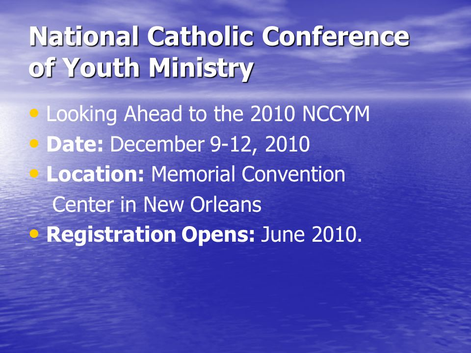 National Catholic Conference of Youth Ministry Looking Ahead to the 2010 NCCYM Date: December 9-12, 2010 Location: Memorial Convention Center in New Orleans Registration Opens: June 2010.