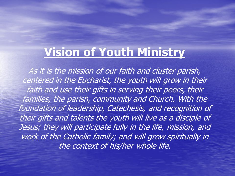 Vision of Youth Ministry As it is the mission of our faith and cluster parish, centered in the Eucharist, the youth will grow in their faith and use their gifts in serving their peers, their families, the parish, community and Church.