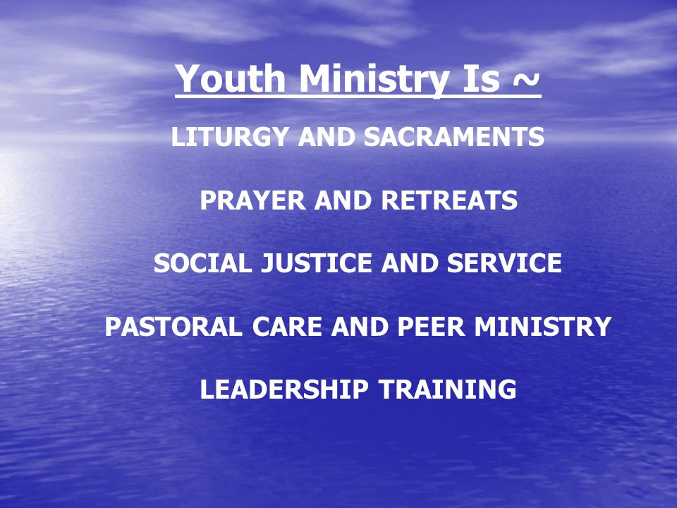 Youth Ministry Is ~ LITURGY AND SACRAMENTS PRAYER AND RETREATS SOCIAL JUSTICE AND SERVICE PASTORAL CARE AND PEER MINISTRY LEADERSHIP TRAINING