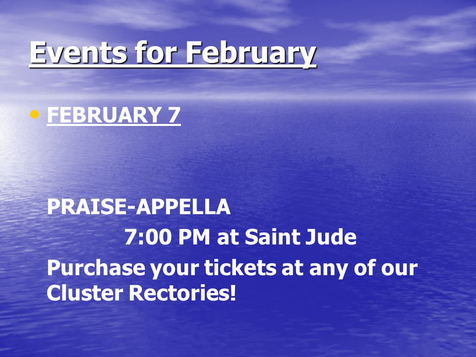 Events for February FEBRUARY 7 PRAISE-APPELLA 7:00 PM at Saint Jude Purchase your tickets at any of our Cluster Rectories!