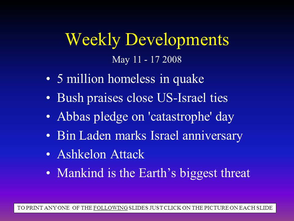 Weekly Developments 5 million homeless in quake Bush praises close US-Israel ties Abbas pledge on catastrophe day Bin Laden marks Israel anniversary Ashkelon Attack Mankind is the Earth's biggest threat May 11 - 17 2008 TO PRINT ANY ONE OF THE FOLLOWING SLIDES JUST CLICK ON THE PICTURE ON EACH SLIDE