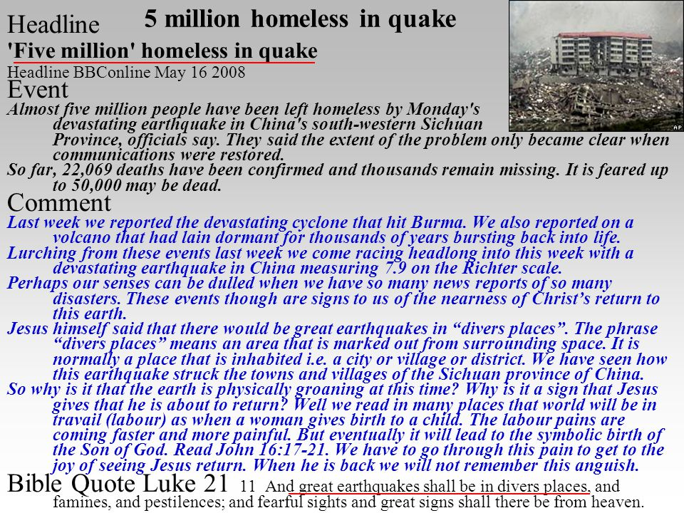 5 million homeless in quake Headline Five million homeless in quake Headline BBConline May 16 2008 Event Almost five million people have been left homeless by Monday s devastating earthquake in China s south-western Sichuan Province, officials say.