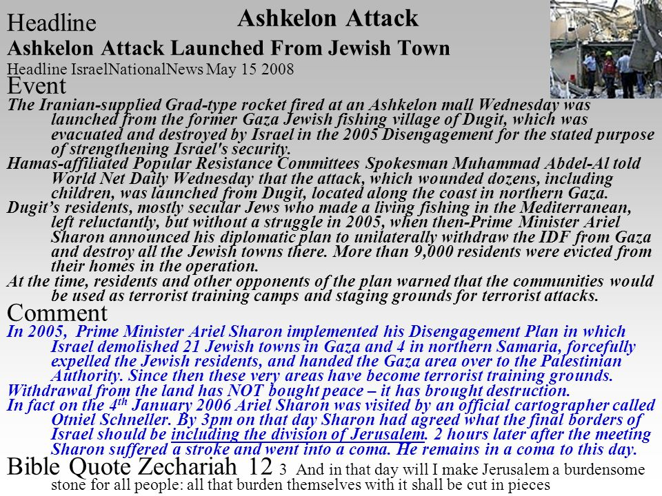 Headline Ashkelon Attack Launched From Jewish Town Headline IsraelNationalNews May 15 2008 Event The Iranian-supplied Grad-type rocket fired at an Ashkelon mall Wednesday was launched from the former Gaza Jewish fishing village of Dugit, which was evacuated and destroyed by Israel in the 2005 Disengagement for the stated purpose of strengthening Israel s security.