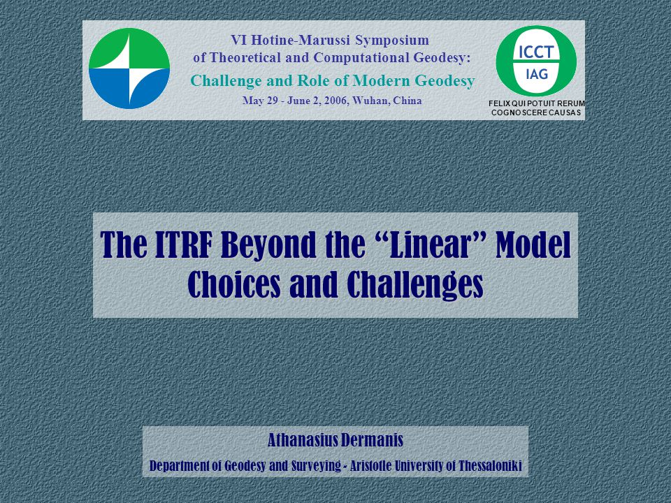 The ITRF Beyond the Linear Model Choices and Challenges Athanasius Dermanis Department of Geodesy and Surveying - Aristotle University of Thessaloniki FELIX QUI POTUIT RERUM COGNOSCERE CAUSAS VI Hotine-Marussi Symposium of Theoretical and Computational Geodesy: Challenge and Role of Modern Geodesy May 29 - June 2, 2006, Wuhan, China