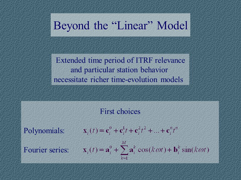 Beyond the Linear Model Extended time period of ITRF relevance and particular station behavior necessitate richer time-evolution models First choices Polynomials: Fourier series: