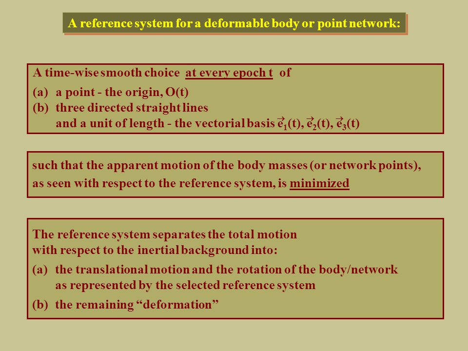 Therefore the optimality criterion must be realized by means of a set of mathematical conditions on the coordinate model parameters: F k (a 1, a 2, …, a N ) = 0,k = 1, 2, …, L The optimal choice of the reference system requires the introduction of an optimality criterion = a measure of the deformation to be minimized The optimality criterion should be applied on the realization of the reference system by a set of point coordinates expressed as functions of time for a selected global terrestrial network: The International Terrestrial Reference Frame (ITRF): x i (a i, t), i = 1, 2, …, N making use of model parameters a i [e.g.