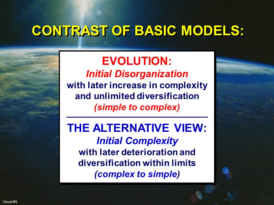 CONTRAST OF BASIC MODELS: THE ALTERNATIVE VIEW: Initial Complexity with later deterioration and diversification within limits (complex to simple) EVOLUTION: Initial Disorganization with later increase in complexity and unlimited diversification (simple to complex) Visual #9