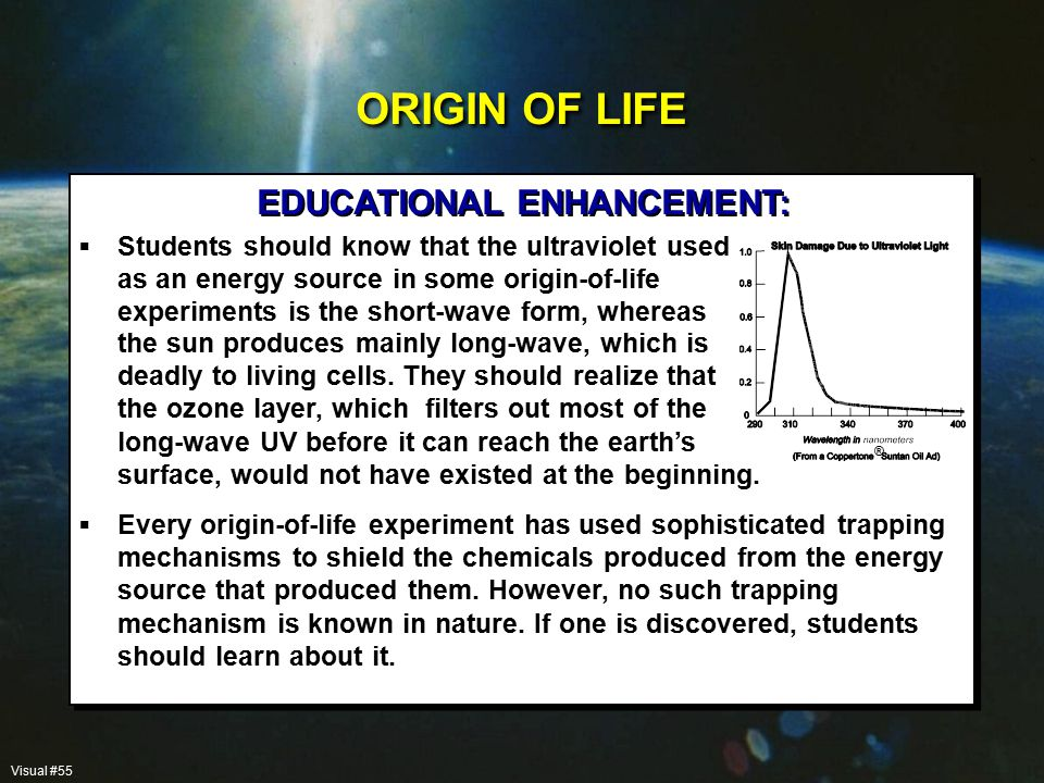  Students should know that the ultraviolet used as an energy source in some origin-of-life experiments is the short-wave form, whereas EDUCATIONAL ENHANCEMENT: ORIGIN OF LIFE Visual #55  Every origin-of-life experiment has used sophisticated trapping mechanisms to shield the chemicals produced from the energy source that produced them.