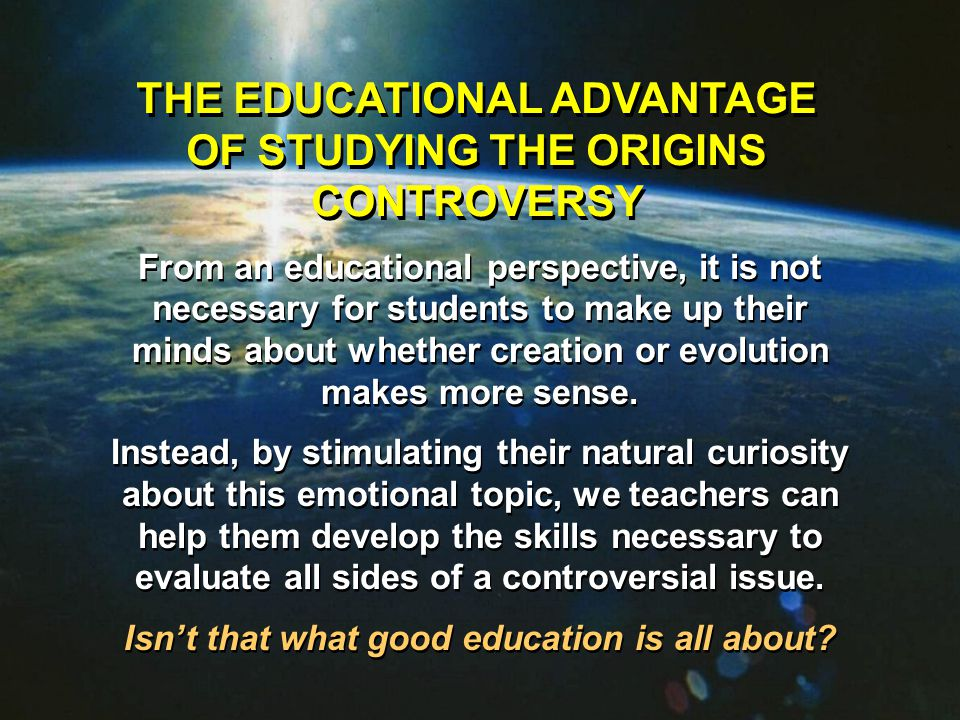 THE EDUCATIONAL ADVANTAGE OF STUDYING THE ORIGINS CONTROVERSY From an educational perspective, it is not necessary for students to make up their minds about whether creation or evolution makes more sense.