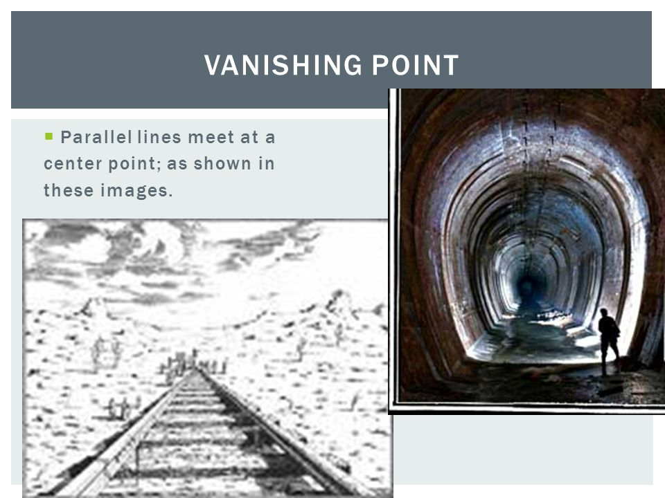  Parallel lines meet at a center point; as shown in these images. VANISHING POINT