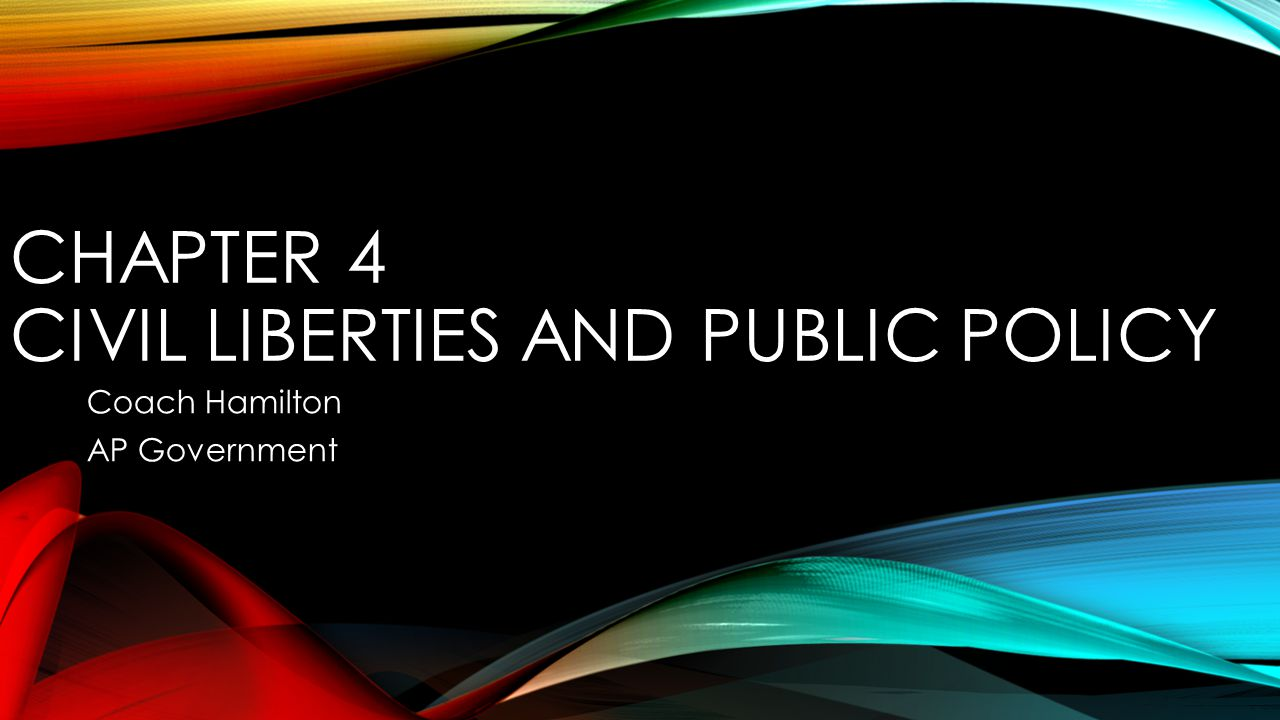 CHAPTER 4 CIVIL LIBERTIES AND PUBLIC POLICY Coach Hamilton AP Government