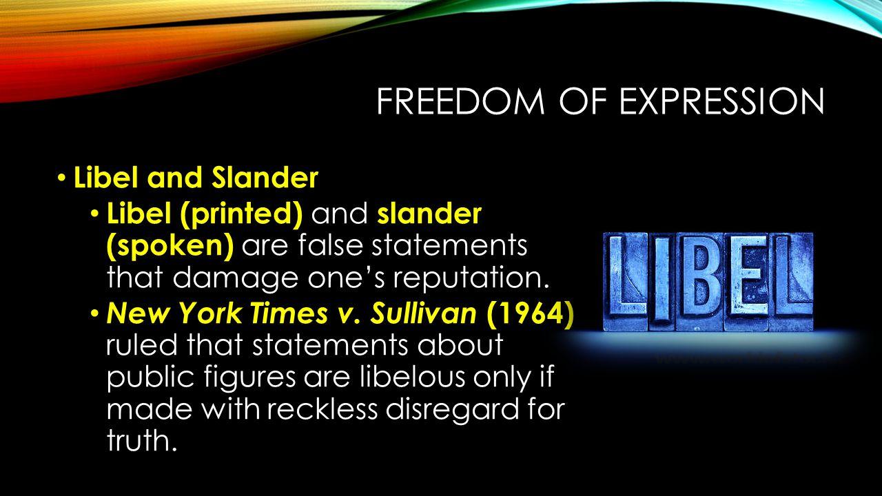 FREEDOM OF EXPRESSION Libel and Slander Libel (printed) and slander (spoken) are false statements that damage one's reputation. New York Times v. Sull
